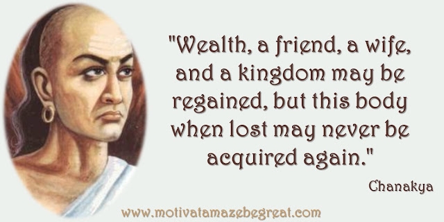 "32 Chanakya Inspirational Quotes On Life: ""Wealth, a friend, a wife, and a kingdom may be regained, but this body when lost may never be acquired again."" Quote about the importance of the body, success and wisdom."