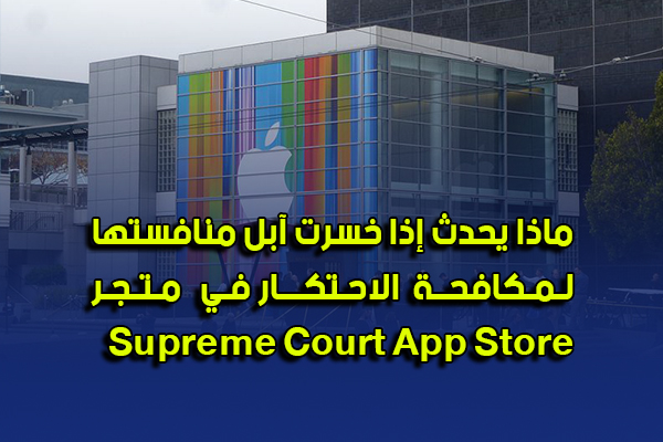 ماذا يحدث إذا خسرت آبل منافستها لمكافحة الاحتكار في متجر Supreme Court App Store؟