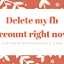 Delete my fb account right now – Deactivate Facebook!!
