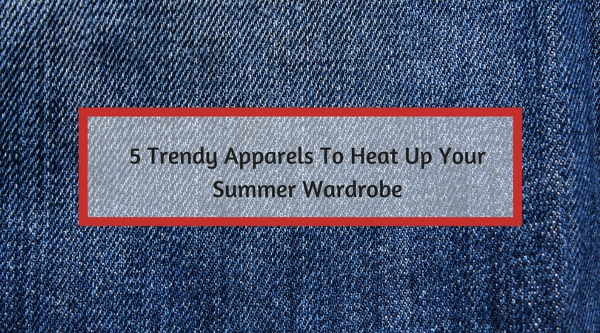 5 Trendy Apparels To Heat Up Your Summer Wardrobe