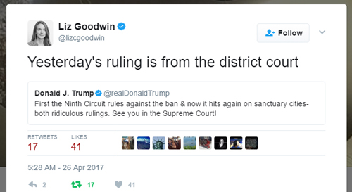 screen cap of tweet by Trump reading: 'First the Ninth Circuit rules against the ban & now it hits again on sanctuary cities-both ridiculous rulings. See you in the Supreme Court!' to which reporter Liz Goodwin has responded: 'Yesterday's ruling is from the district court'