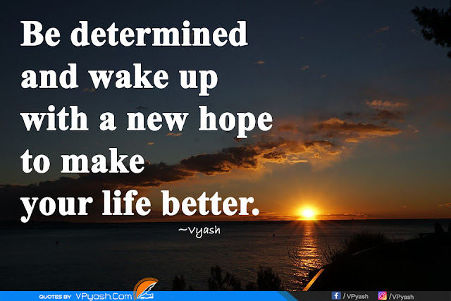 Be determined and wake up with a new hope to make your life better inspiring quotes