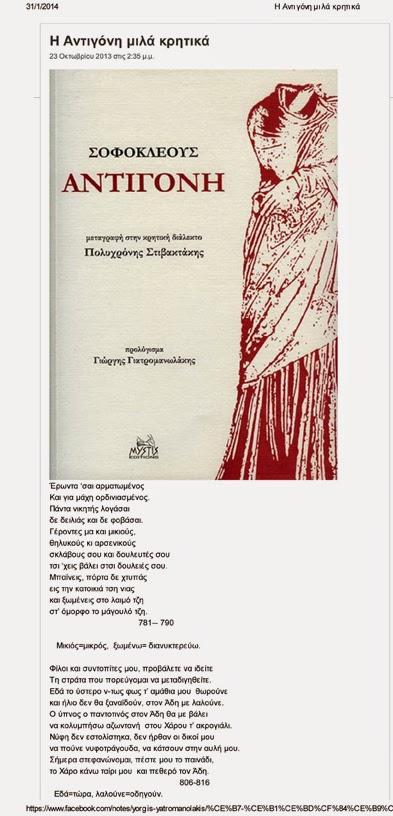 Η Αντιγόνη του Σοφοκλή μιλά κρητικά… της Ιωάννας Μπισκιτζή Η Αντιγόνη ήταν ένα από τα τέσσερα παιδιά που ο Οιδίποδας απέκτησε με την βασίλισσα της Θήβας, Ιοκάστη, χωρίς να γνωρίζει πως εκείνη ήταν η φυσική μητέρα του. Τα υπόλοιπα παιδιά τους ήταν η Ισμήνη, ο Ετεοκλής και ο Πολυνείκης. Ο Οιδίποδας είχε καταραστεί τους γιους του να διαφωνήσουν για το μοίρασμα της κληρονομιάς τους και να αλληλοσκοτωθούν, επειδή είχαν παραβιάσει διαταγές του. Όταν ανακάλυψε την αλήθεια για την καταγωγή του, αυτοεξορίστηκε και τα δύο αδέρφια συμφώνησαν να κυβερνούν εναλλάξ τη Θήβα ανά έναν χρόνο. Μετά το πρώτο έτος διακυβέρνησης, ο Ετεοκλής αρνήθηκε να παραχωρήσει τον θρόνο στον Πολυνείκη και έτσι αυτός έφυγε από τη Θήβα, πήγε στο Άργος όπου παντρεύτηκε και οργάνωσε εκστρατεία εναντίον της Θήβας. Η εκστρατεία απέτυχε, και οι δύο αδερφοί σκοτώθηκαν σε μονομαχία μεταξύ τους. Τον θρόνο, τότε, ανέλαβε ο Κρέων, αδερφός της Ιοκάστης, που διέταξε να μείνει άταφο το πτώμα του Πολυνείκη επειδή πρόδωσε την πατρίδα του. Η ταφή των νεκρών ήταν πανελλήνιος νόμος και μόνον οι ιερόσυλοι και οι προδότες έμεναν άταφοι. Η επίθεση του Πολυνείκη κατά της πατρίδας του, ήταν προδοτική και ο Κρέων εμμένει στην εφαρμογή αυτού του νόμου, χωρίς να λάβει υπ' όψιν τον άγραφο νόμο της συγγενικής αγάπης. Η σημασία της δίκης και της ύβρεως αποκτούν διαφορετικές σημασίες ανάλογα με τη θέση του ήρωα, που τις επικαλείται. Στην Αντιγόνη, για παράδειγμα, η δίκη δηλώνει για την ηρωίδα τα άγραπτα κασφαλή θεών νόμιμα(στ.454-55), ενώ για τον Κρέοντα δηλώνει τους νόμους της πόλης, που ο ίδιος, έχοντας την εξουσία, έχει θεσπίσει. Για τον Κρέοντα, η Αντιγόνη διαπράττει ύβριν υπερβαίνοντας τους νόμους, θέλοντας να θάψει τον αδελφό της(στ.480-83). Και εδώ ακριβώς γεννιέται το δράμα. Το σέβας του Κρέοντα στέκεται απέναντι από τις τιμές , που η Αντιγόνη αποδίδει στους θεούς . Ο Σοφοκλής, με το έργο του αυτό, επεξεργάζεται την ηθική υποχρέωση για τήρηση των ηθικών νόμων έστω και αν αυτό σημαίνει αντίσταση κατά των ανθρώπινων νόμων με 