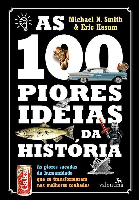 As 100 Piores Ideias da História: As piores sacadas da humanidade que se transformaram nas melhores roubadas - Michael N. Smith & Eric Kasum