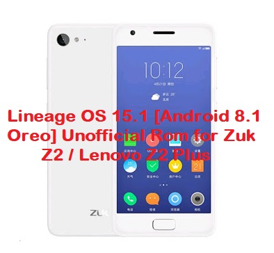 Lineage OS 15 1 [Android 8 1 Oreo] Unofficial Rom for Zuk Z2