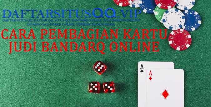 Cara Pembagian Kartu Dalam Permainan Judi Bandarq Online