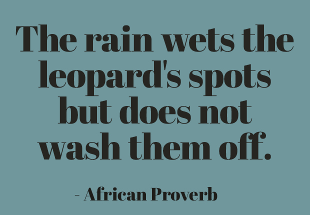 The rain wets the leopard's spots but does not wash them off. ~ African Proverb