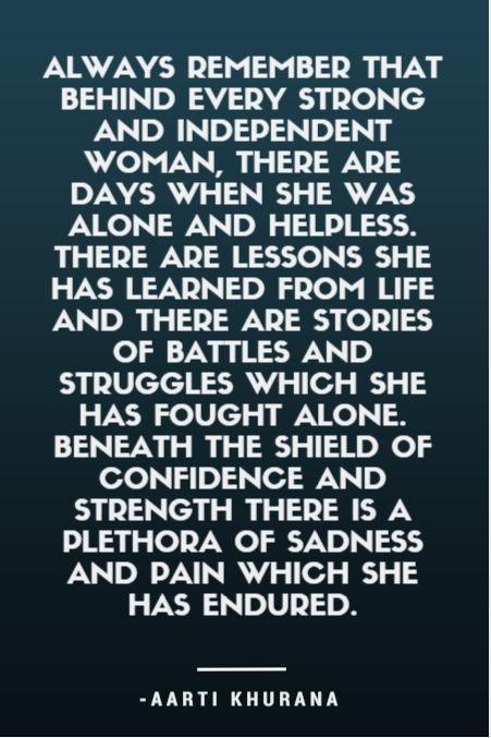 Behind every strong and independent woman, there are days when she was alone and helpless