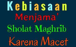 Kebiasaan Menjama' Sholat Maghrib Karena Macet