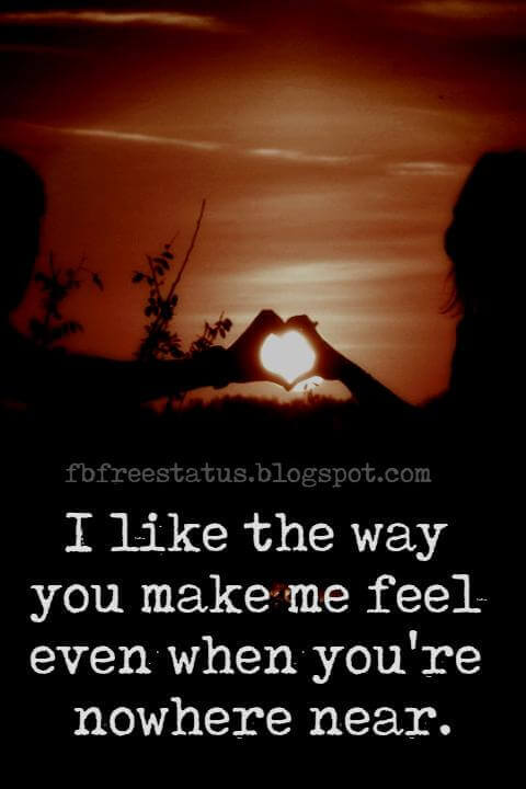 Quotes of Long Distance Relationship, I like the way you make me feel even when you're nowhere near.