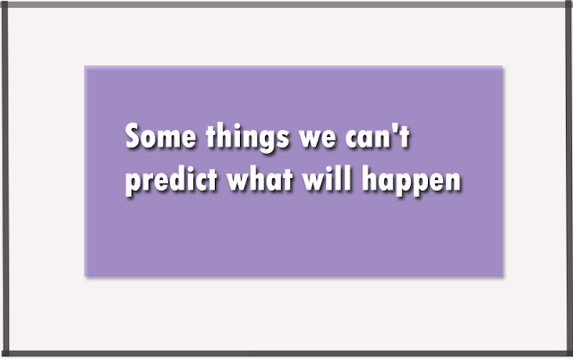 Some things we can't predict what will happen after