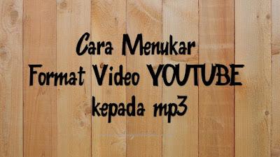 Cara Menukar Format Video Youtube Kepada MP3