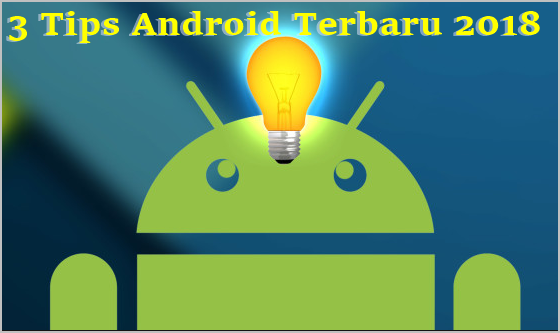 Wajib Tahu! 3 Tips Android Terbaru 2018