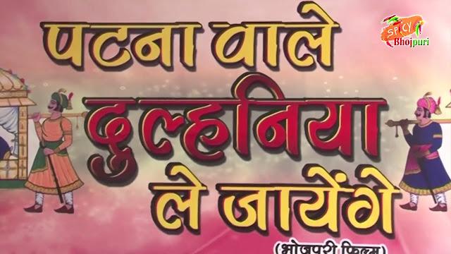Patna Wale  Dulhaniya Le Jayenge (Bhojpuri) Movie Star Casts, Wallpapers, Trailer, Songs & Videos