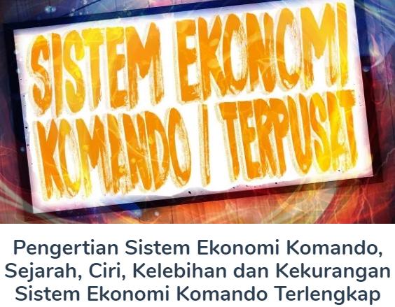 Membahas Materi Pengertian Sistem Ekonomi Komando Beserta Sejarah, Ciri, Kelebihan dan Kekurangan Sistem Ekonomi Komando Terlengkap