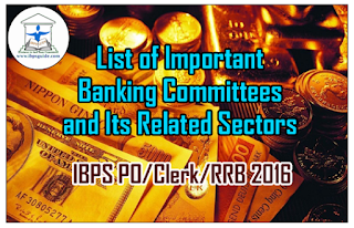List of Important Banking Committees and Its Related Sectors – For IBPS PO/Clerk/RRB Exam 2016: Dear Readers, List of important committees that was related to Banking Sectors were given below, which was more expected questions in IBPS PO/Clerk/RRB and all other banking exams. Candidates those who are preparing for those exams can use this material.