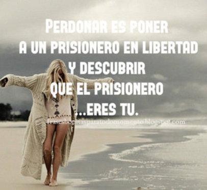 Perdonar es poner a un prisionero en libertad y descubrir que el prisionero ...eres tú.