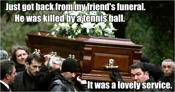Funny friend's funeral service tennis ball pun joke meme picture - Just got back from my mate's funeral. He died after being hit on the head with a tennis ball. It was a lovely service.