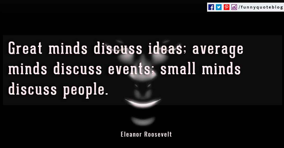 Great minds discuss ideas; average minds discuss events; small minds discuss people. - Eleanor Roosevelt Quotes