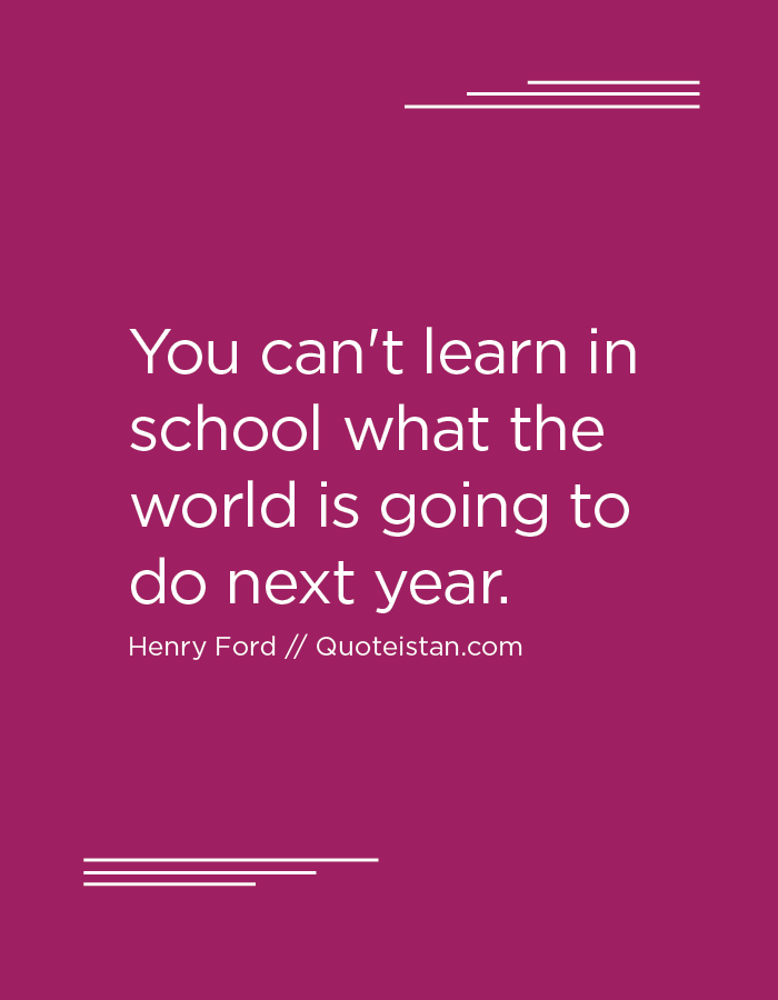 You can't learn in school what the world is going to do next year. Henry Ford