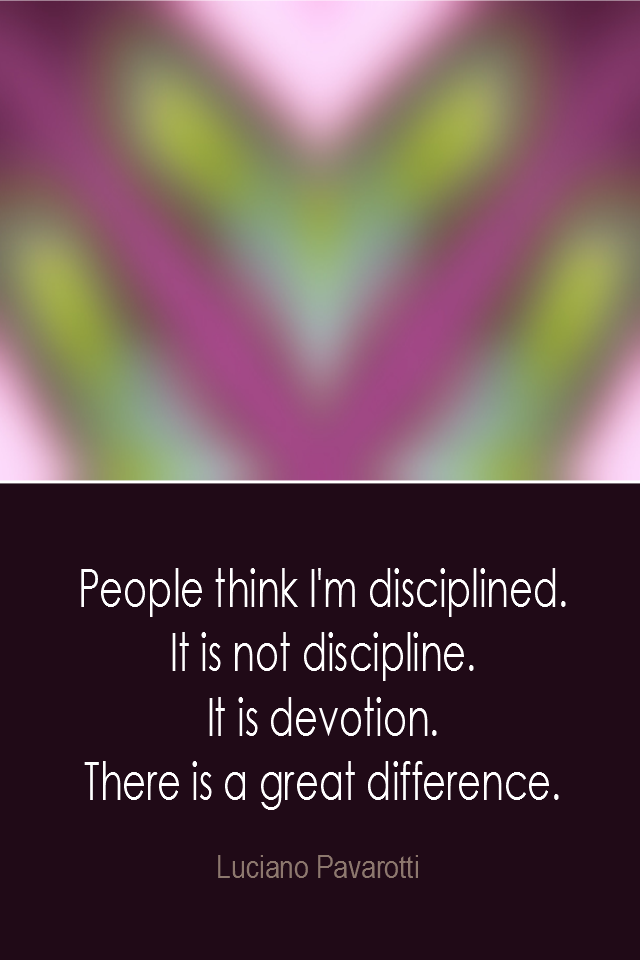 visual quote - image quotation: People think I'm Disciplined. It is not discipline. It is devotion. There is a great difference. - Luciano Pavarotti