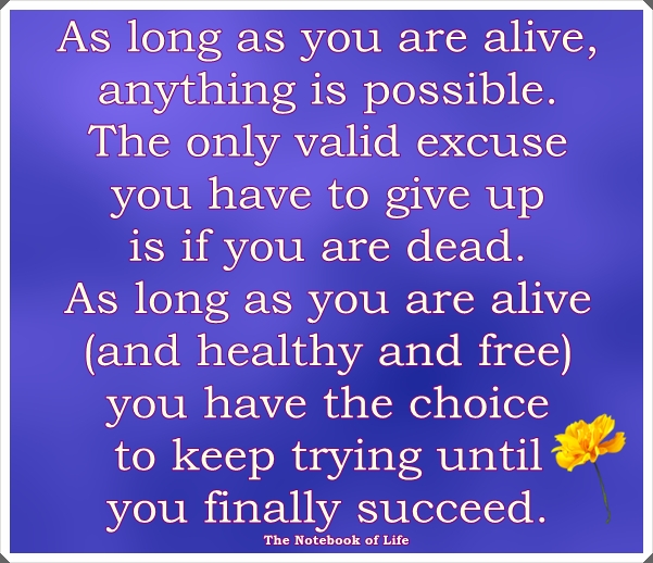 As long as you are alive, anything is possible.