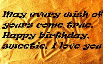 May every wish of yours come true. Happy birthday, sweetie. I love you