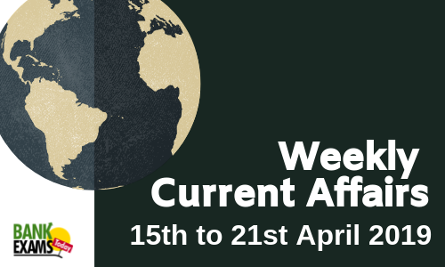 Weekly Current Affairs: 15th April to 21st April 2019