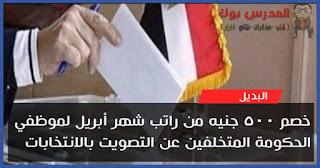 خصم 500 جنيه من راتب شهر أبريل لموظفي الحكومة المتخلفين عن الأنتخابات