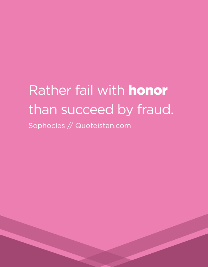 Rather fail with honor than succeed by fraud.