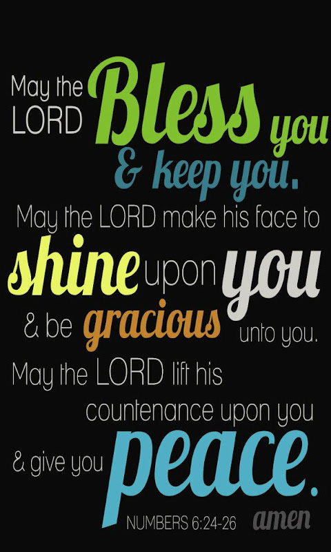 """The Lord bless you and keep you; the Lord make his face shine on you and be gracious to you; the Lord turn his face toward youand give you peace."""