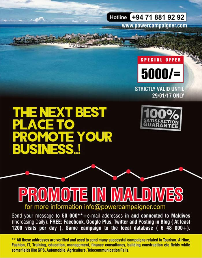 Promote in Maldives | Next best place to promote your business ( LKR 5000/=only)  Send your message to 50 000**+e-mail addresses in and connected to Maldives (Increasing Daily). FREE: Facebook, Google Plus, Twitter and Posting in Blog ( At least 1200 visits per day ), Same campaign to the local database ( 6 48 000+).  ** All these addresses are verified and used to send many successful campaigns related to Tourism, Airline, Fashion, IT, Training, education, management, finance consultancy, building construction etc fields while some fields like GPS, Automobile, Agriculture, Telecommunication Fails.