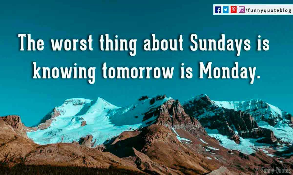 The worst thing about Sundays is knowing tomorrow is Monday.