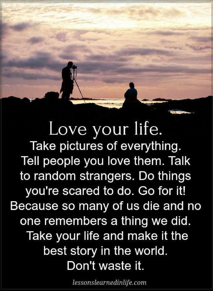 Quotes Love Your Life Take Pictures Of Everything Tell People You