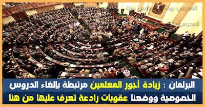 البرلمان : زيادة رواتب المعلمين مربوطة بإلغاء الدروس الخصوصية وسوف نعاقب بهذه الطرق