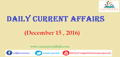 Current affairs : December 15, 2016 for all competitive exams