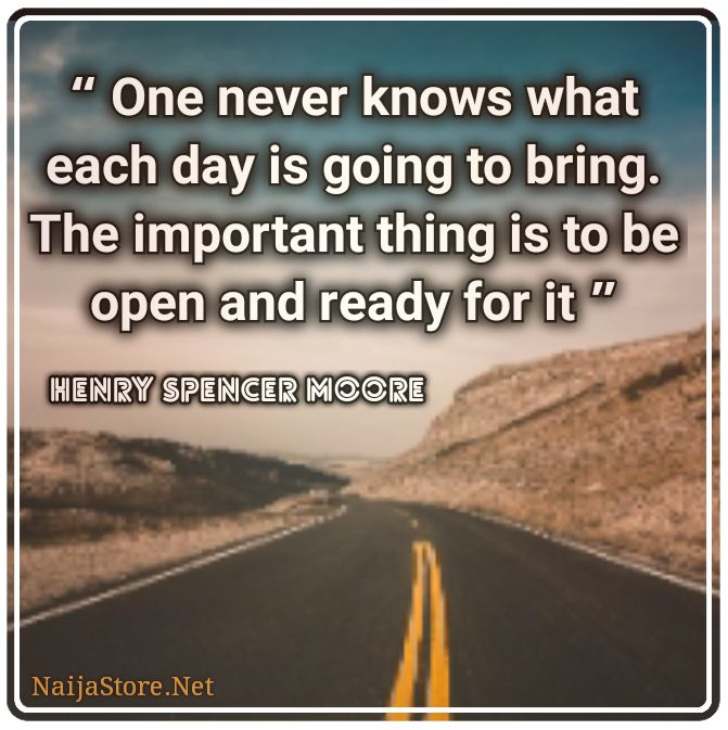 Henry Moore's Quote: One never knows what each day is going to bring. The important thing is to be open and ready for it - Quotes