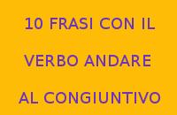 10 FRASI CON IL VERBO ANDARE AL CONGIUNTIVO
