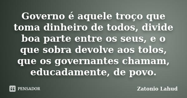 Governo é aquele troço que toma dinheiro de todos, divide boa parte entre os seus, e o que sobra devolve aos tolos, que os governantes chamam, educadamente, de povo.  Zatonio Lahud