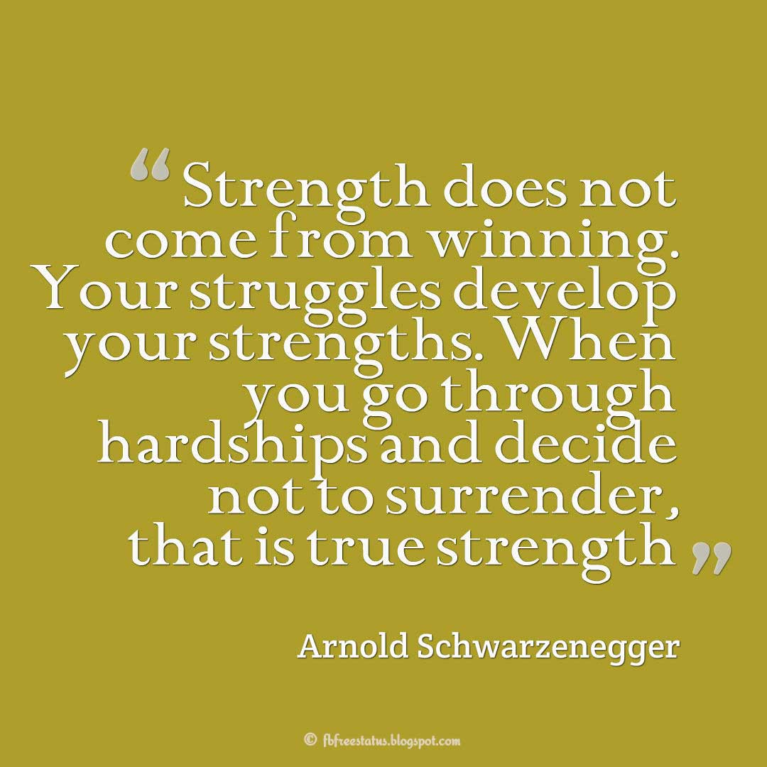 "Strength Quote, ""Strength does not come from winning. Your struggles develop your strengths. When you go through hardships and decide not to surrender, that is true strength."" ― Arnold Schwarzenegger"