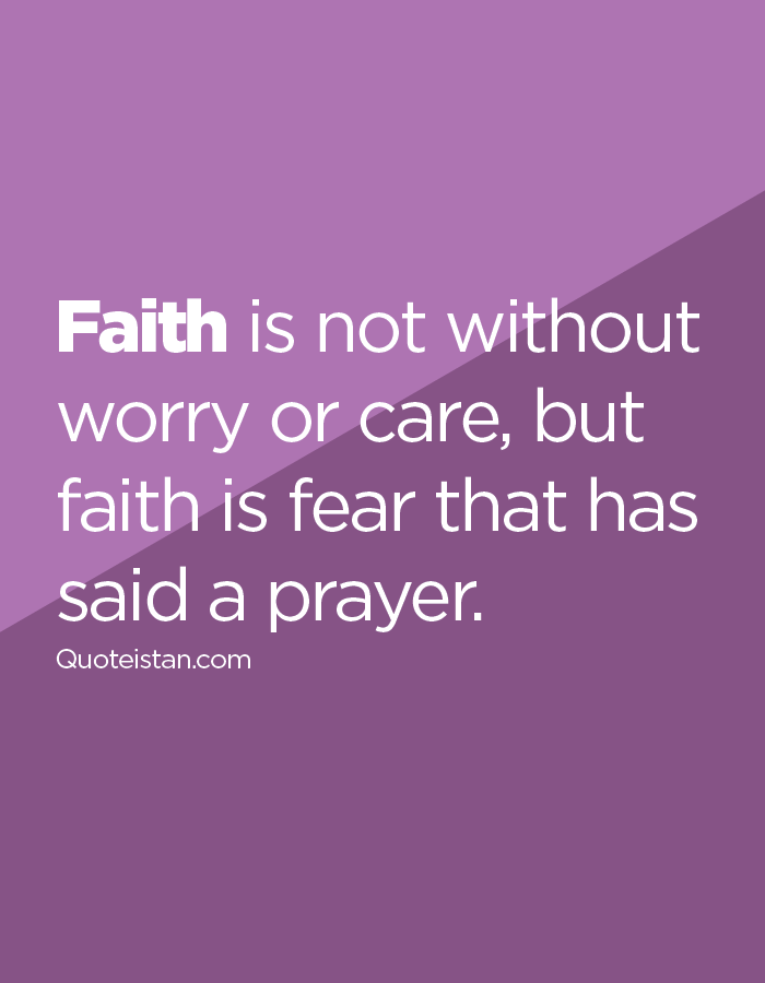Faith is not without worry or care, but faith is fear that has said a prayer.