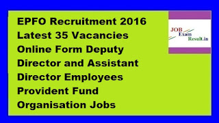 EPFO Recruitment 2016 Latest 35 Vacancies Online Form Deputy Director and Assistant Director Employees Provident Fund Organisation Jobs