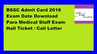 BSSC Admit Card 2016 Exam Date Download Para Medical Staff Exam Hall Ticket / Call Letter