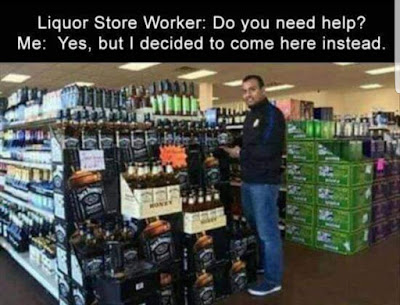 Liquor Store Worker: do you need help? Me: Yes, but I decided to come here instead