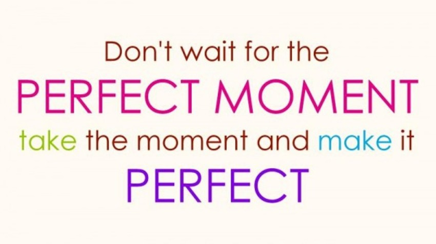 dont wait for the perfect moment love quotes
