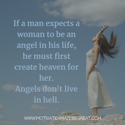 "Super Motivational Quotes: ""If a man expects a woman to be an angel in his life, he must first create heaven for her. Angels don't live in hell."""