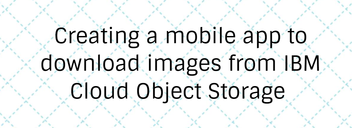 Creating a mobile app to download images from IBM Cloud Object