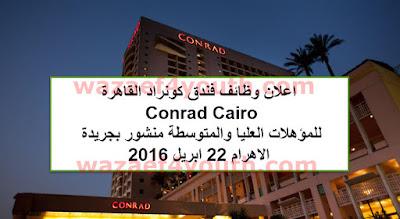 اعلان وظائف فندق كونراد القاهرة Conrad Cairo للمؤهلات العليا والمتوسطة منشور بجريدة الاهرام 22 ابريل 2016