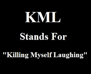 KML stands for killing myself laughing