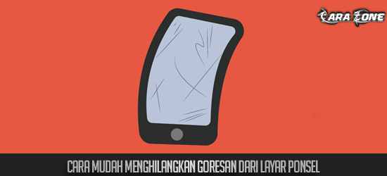 Cara Mudah Menghilangkan Goresan dari layar ponsel